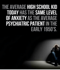 <p>High School Kids Nowadays.</p>: THE AVERAGE HIGH SCHOOL KID  TODAY HAS THE SAME LEVEL  OF ANXIETY AS THE AVERAGE  PSYCHIATRIC PATIENT IN THE  EARLY 1950'S <p>High School Kids Nowadays.</p>