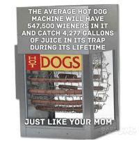 """Dogs, Juice, and Trap: THE AVERAGE HOT DOG  MACHINE WILL HAVE  547,50O WIENERS IN IT  AND CATCH 4,277 GALLONS  OF JUICE IN ITS TRAP  DURING ITS LIFETIME  DOGS.  JUST LIKE YOUR MOM  A D <p><a href=""""http://memehumor.net/post/164398986898/hot-dog-machine"""" class=""""tumblr_blog"""">memehumor</a>:</p>  <blockquote><p>Hot Dog Machine</p></blockquote>"""
