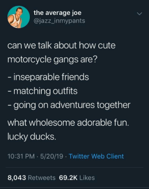 Cute, Friends, and Twitter: the average joe  @jazz_inmypants  can we talk about how cute  motorcycle gangs are?  inseparable friends  matching outfits  - going on adventures together  what wholesome adorable fun.  lucky ducks  10:31 PM 5/20/19 Twitter Web Client  8,043 Retweets 69.2K Likes Wholesome gang