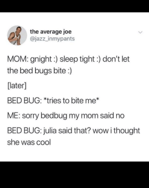 meirl: the average joe  @jazz_inmypants  MOM: gnight:) sleep tight:) don't let  the bed bugs bite:)  [later]  BED BUG: *tries to bite me*  ME: sorry bedbug my mom said no  BED BUG: julia said that? wow i thought  she was cool meirl