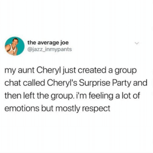 Aunt Cheryl is a BOSS @jazz_inmypants: the average joe  @jazz_inmypants  my aunt Cheryl just created a group  chat called Cheryl's Surprise Party and  then left the group. i'm feeling a lot of  emotions but mostly respect Aunt Cheryl is a BOSS @jazz_inmypants