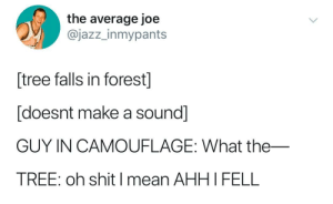 If a tree falls in the forest: the average joe  @jazz_inmypants  tree falls in forest]  [doesnt make a sound]  GUY IN CAMOUFLAGE: What the_  TREE: oh shit I mean AHHI FELL If a tree falls in the forest