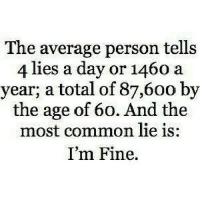 Common, Http, and Net: The average person tells  4 lies a day or 1460 a  year; a total of 87,6oo by  the age of 60. And the  most common lie is  I'm Fine. http://iglovequotes.net/