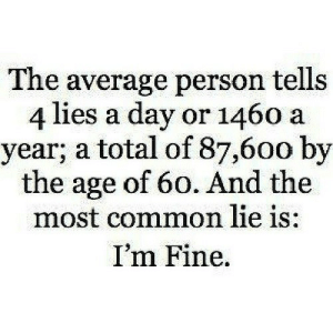 https://iglovequotes.net/: The average person tells  4 lies a day or 1460 a  year; a total of 87,600 by  the age of 60. And the  most common lie is:  I'm Fine https://iglovequotes.net/