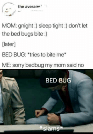 : the averane  MOM: gnight:) sleep tight:) don't let  the bed bugs bite:)  [later]  BED BUG: *tries to bite me  ME:sorry bedbug my mom said no  BED BUG  slams