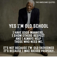Old: THE AWESOME QUOTES  YES I'M OLD SCHOOL  I HAVE GOOD MANNERS,  I SHOW OTHERS RESPECT  AND I ALWAYS HELP  THOSE WHO NEED ME.  IT'S NOT BECAUSE I'M OLD FASHIONED  IT'S BECAUSE I WAS RAISED PROPERLY.