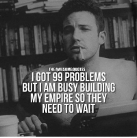 99 Problems, Empire, and Got: THE AWESOMEQUOTES  I GOT 99 PROBLEMS  BUT AM BUSY BUILDING  MY EMPIRE SO THEY  NEED TO WAIT