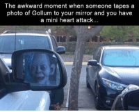 "Memes, Precious, and Awkward: The awkward moment when someone tapes a  photo of Gollum to your mirror and you have  a mini heart atack... <p>Gollum is in your precious car via /r/memes <a href=""http://ift.tt/2tOCnAG"">http://ift.tt/2tOCnAG</a></p>"