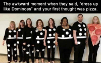 "Funny, Pizza, and Awkward: The awkward moment when they said, ""dress up  like Dominoes"" and your first thought was pizza Morning Funny Picture Dump 33 Pics"