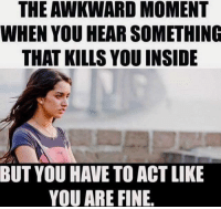 THE AWKWARD MOMENT  WHEN YOU HEAR SOMETHING  THAT KILLS YOU INSIDE  YOU ARE FINE. That Awkward Moment rvcjinsta