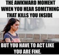 You Are Fine: THE AWKWARD MOMENT  WHEN YOU HEAR SOMETHING  THAT KILLS YOU INSIDE  BUT YOU HAVE TO ACT LIKE  YOU ARE FINE.