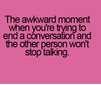 :/: The awkward moment  when you're trying to  end a conversation and  the other person won't  stop talking :/