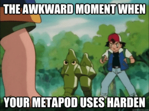 The awkward moment when Your metapod uses harden - The awkward ...: THE AWKWARD MOMENT WHEN  YOURMETAPOD USES HARDEN  quickmeme.com The awkward moment when Your metapod uses harden - The awkward ...