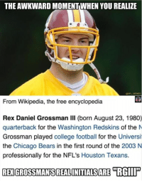 Chicago, Chicago Bears, and College: THE AWKWARD MOMENTWHEN YOU REALIZE  @NFL MEMES  From Wikipedia, the free encyclopedia  Rex Daniel Grossman Il born August 23, 1980)  quarterback for the Washington Redskins of the M  Grossman played college football for the Universi  the Chicago Bears in the first round of the 2003 N  professionally for the NFL's Houston Texans.  REXGROSSMANSREALONITIALSARE TRGIP The real RGIII.