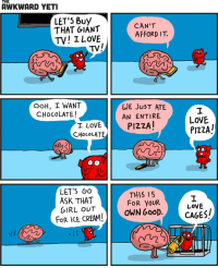 Awkward Yeti, Awkward, and Ice Cream: THE  AWKWARD YETI  LET'5 Buy  CAN'T  THAT GIANT  AFFORD  TV! I LOVE  TV/  OOH, I WANT  WE JUST ATE  CHOCOLATE!  AN ENTIRE  PIZZA!  T LOVE  CHoca LATE  LET'S Go  THIS IS  ASK THAT  OR YOUR  GIRL OUT  OWN GOOD  FOR ICE CREAM!  LOVE  PIZZA!  LOVE  CAGES!
