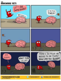 im sleepy: THE  AWKWARD YETI  LET'S DO,  SOMETHING!  I'M Too  TIRED!  NO oo  THERE'S So MUCH WE  NEEDED TO DO ToDAY!  How CAN You SLEEP?  I'M  SLEEPY  WHAT TIME  IS IT?  THEAWKWARDYETI.COM  OTHEAWKWARDYETI  FACEBOOK.COM/AWKWARDYETI