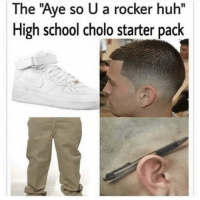 "huh: The ""Aye so U a rocker huh""  High school cholo starter pack"
