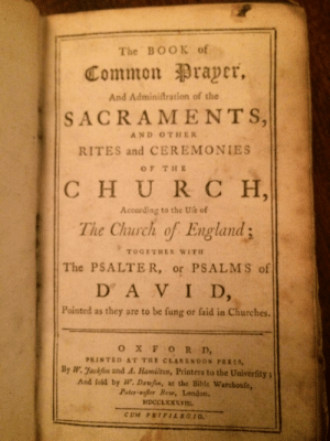 A Book of Common Prayer from the 1700's I found amongst my grandad's old books.: The B OO K оf  Common Prayer,  And Adminiftration of the  SACRAMENTS,  AND OTHER  RITES and CEREMONIES  OF THE  CHUR C H,  According to the Ule of  The Church of England;  TOGETHER WITH  The PSALTE R, or PSALMS of  D A VID,  Pointed as they are to be fung or faid in Churches.  OXF OR D,  PRINTED AT THE CLARENDON PRESS,  By W. Jackfon and A. Hamilton, Printers to the Univerfity;  And fold by w. Dawfon, at the Bible Warehoufe,  Pater-nofler Row, London.  MDCCLXXXVIL  CUM PRIVILEGI0. A Book of Common Prayer from the 1700's I found amongst my grandad's old books.
