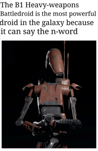 droid: The B1 Heavy-weapons  Battledroid is the most powerful  droid in the galaxy because  it can sav the n-word
