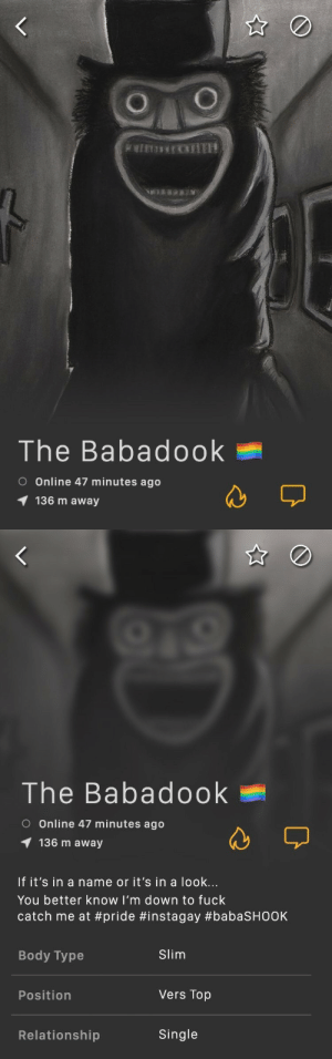 Fuck, Body Type, and Single: The Babadook  O Online 47 minutes ago  136 m away   The Babadook  O Online 47 minutes ago  136 m away  If it's in a name or it's in a look...  You better know I'm down to fuck  catch me at #pride #instagay #babaSHOOK  Body Type  Slim  Position  Vers Top  Relationship  Single THE BABADOOK IS VERS TOP??
