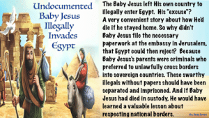 "Jesus, Memes, and Parents: The Baby Jesus left His own country to  illegally enter Egypt. His ""excuse""?  A very convenient story about how Hed  die if he stayed home. So why didn't  Baby Jesus file the necessary  paperwork at the embassy in Jerusalem,  that Egypt could then reject? Because  Baby Jesus's parents were criminals who  preferred to unlawfully cross borders  into sovereign countries. These swarthy  illegals without papers should have been  separated and imprisoned. And if Baby  Jesus had died in custody, He would have  learned a valuable lesson about  Undocumented  Baby Jesus  Illegally  Invades  Egypt  respecting national borders.  Mrs. Beety Bowers Well..."