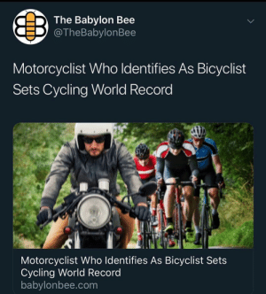 Funny, Record, and World: The Babylon Bee  @TheBabylonBee  Motorcyclist Who Identifies As Bicyclist  Sets Cycling World Record  Motorcyclist Who Identifies As Bicyclist Sets  Cycling World Record  babylonbee.com AHAHAHAHA! APACHE ATTACK HELICOPTER! FUNNY!