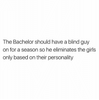 Smart: The Bachelor should have a blind guy  on for a season so he eliminates the girls  only based on their personality Smart