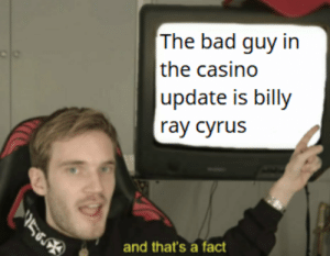 cant argue with pewds: The bad guy in  the casino  update is billy  ray cyrus  5  and that's a fact cant argue with pewds