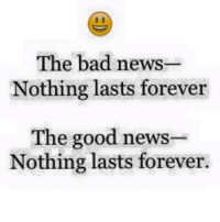 Forever: The bad news  Nothing lasts forever  The good news  Nothing lasts forever.