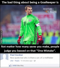 "Memes, 🤖, and Bass: The bad thing about being a Goalkeeper is  FOOTBALL  Not matter how many saves you make, people  judge you bassed on that ""One Mistake"".  Paul Escobar  Nice quote but why is there a pic of a midfielder  Like Reply 9 minutes ago  6458 like this. That comment 😂"