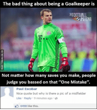 "Memes, 🤖, and Bass: The bad thing about being a Goalkeeper is  FOOTBALL  Not matter how many saves you make, people  judge you bassed on that ""One Mistake"".  Paul Escobar  Nice quote but why is there a pic of a midfielder  Like Reply 9 minutes ago a  6458 like this. That comment 😂😂"
