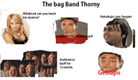 gestapo (also to the person who got us unpublished for a bit, you're a jerk): The bag Band Thorny  Shlednod can you teech  Hahahaja am; forgein  mesiyense?  peeni you are dunb gir  Audinence  lauff for  12 minits  apo gestapo (also to the person who got us unpublished for a bit, you're a jerk)