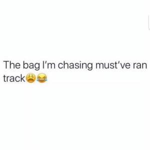 Who can relate? ??? https://t.co/wQoOHyz3Fu: The bag I'm chasing must've ran  track Who can relate? ??? https://t.co/wQoOHyz3Fu