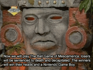 Nintendo, Death, and Game: The Ball  Now we will play Game of Mesoamerica, losers  will be sentenced to death and decapitated. The winners  will win their heads and a Nintendo Game Boy