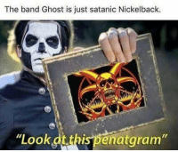 "<p>Maybe even worse.<br/></p>: The band Ghost is just satanic Nickelback.  ""Look.dtthispenataram"" <p>Maybe even worse.<br/></p>"