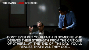 Amazon, Amazon Prime, and Tumblr: THE BANG  BANG  BROKERS  DON'T EVER PUT YOUR FAITH IN SOMEONE WHO  DERIVES THEIR STRENGTH FROM THE CRITIQUE  OF OTHERS, AT THE END OF THE DAY, YOU'LL  REALIZE THAT'S ALL THEY GOT.. awesomage:  NOW FREE ON AMAZON PRIME - SEE THE BANG BANG BROKERS
