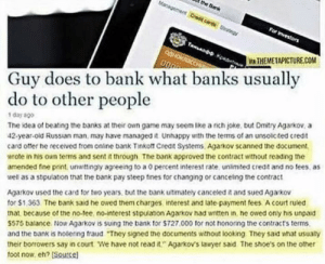 """Screw being a madlad, this guy's a legend!: the Bank  Managemeet Cred c Sateg  For investors  TAnaoo Kpe  Q4HOKA  WA THEMETAPICTURE.COM  Guy does to bank what banks usually  do to other people  1 day ago  The idea of beating the banks at their own game may seem ike a rich joke, but Dmitry Agarkov, a  42-year-old Russian man, may have managed it Unhappy with the terms of an unsolicited credit  card offer he received from online bank Tinkott Credt Systems, Agarkov scanned the document,  wrote in his own terms and sent it through The bank approved the contract without reading the  amended fine print, umaittingly agreeing to a 0 percent interest rate, unlimited credit and no fees, as  well as a stipulation that the bank pay steep fines for changing or canceling the contract  Agarkov used the card for two years. but the bank ultimately canceled it and sued Agarkov  for $1.363. The bank said he owed them charges. interest and late-payment fees A court ruled  that because of the no-tee, no-interest stipulation Agarkov had wnitten in. ne owed only his unpaid  S575 balance. Now Agarkov is suing the bank for $727.000 for not honoring the contracts terms.  and the bank is hollering fraud """"They signed the documents without looking They said what usually  their borrowers say in court We have not read it."""" Agarkov's lawyer said The shoe's on the other  toot now, eh? (Souce) Screw being a madlad, this guy's a legend!"""