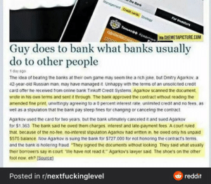 """This is friggen awesome!: the Bank  Management Cred carde Srateg  For Ivestors  THnnoo Kpestn  QOHOKRICCI  VA THEMETAPICTURE.COM  Guy does to bank what banks usually  do to other people  The idea of beating the banks at their own game may seem like a rich joke, but Dmitry Agarkov, a  42-year-old Russian man, may have managed it Unhappy with the terms of an unsolicited credit  card offer he received from online bank Tinkott Credit Systems, Agarkov scanned the document,  wrote in his own terms and sent it through. The bank approved the contract without reading the  amended fine print, unwittingly agreeing to a 0 percent interest rate, unlimited credit and no fees, as  well as a stipulation that the bank pay steep fines for changing or canceling the contract  1 day ago  Agarkov used the card for two years, but the bank ultimately canceled it and sued Agarkov  for $1.363. The bank said he owed them charges interest and late-payment fees A court ruled  that, because of the no-tee, no-interest stipulation Agarkov nad written in, he owed only his unpaid  S575 balance. Now Agarkov is suing tne bank for $727.000 for not honoring the contract's terms.  and the bank is hollering fraud """"They signed the documents without looking They said what usually  their borrowers say in court We have not read it."""" Agarkov's lawyer said The shoe's on the other  toot now, eh? [Source]  & reddit  Posted in r/nextfuckinglevel This is friggen awesome!"""