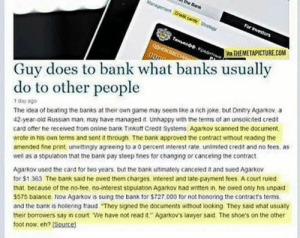 """Russian guy beats the bank at their own game: the Bank  Management Cred carde Srateg  For Ivestors  THnsaoo Kpest  QOHOKRICCI  VA THEMETAPICTURE.COM  Guy does to bank what banks usually  do to other people  The idea of beating the banks at their own game may seem like a rich joke, but Dmitry Agarkov, a  42-year-old Russian man, may have managed it Unhappy with the terms of an unsolicited credit  card otffer he received from online bank Tinkott Credit Systems, Agarkov scanned the document,  wrote in his own terms and sent it through. The bank approved the contract without reading the  amended fine print, unwittingly agreeing to a 0 percent interest rate, unlimited credit and no fees, as  well as a stipulation that the bank pay steep fines for changing or canceling the contract  1 day ago  Agarkov used the card for two years, but the bank utimately canceled it and sued Agarkov  for $1.363. The bank said he owed them charges interest and late-payment fees A court ruled  that, because of the no-tee, no-interest stipulation Agarkov had written in, he owed only his unpaid  S575 balance. Now Agarkov is suing the bank for $727.000 for not honoring the contract's terms.  and the bank is hollering fraud """"They signed the documents without looking They said what usually  their borrowers say in court We have not read it."""" Agarkov's lawyer said. The shoe's on the other  toot now, eh? [Source) Russian guy beats the bank at their own game"""