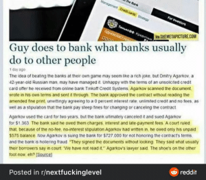 """It's always the Russian: the Bank  Managemer Credt cards strateg  For Ivestors  TanRoo. Kpesta  QOHOKRICC  VA THEMETAPICTURE.COM  Guy does to bank what banks usually  do to other people  1 day ago  The idea of beating the banks at their own game may seem like a rich joke, but Dmitry Agarkov, a  42-year-old Russian man, may have managed it Unhappy with the terms of an unsolicited credit  card otffer he received from online bank Tinkott Credit Systems, Agarkov scanned the document,  wrote in his own terms and sent it through. The bank approved the contract without reading the  amended fine print, unwittingly agreeing to a 0 percent interest rate, unlimited credit and no fees, as  well as a stipulation that the bank pay steep fines for changing or canceling the contract  Agarkov used the card for two years, but the bank ultimately canceled it and sued Agarkov  for $1.363. The bank said he owed them charges interest and late-payment fees A court ruled  that, because of the no-tee, no-interest stipulation Agarkov nad written in, he owed only his unpaid  S575 balance. Now Agarkov is suing tne bank for $727.000 for not honoring the contract's terms.  and the bank is hollering fraud """"They signed the documents without looking They said what usually  their borrowers say in court. We have not read it."""" Agarkov's lawyer said. The shoe's on the other  toot now, eh? [Source)  & reddit  Posted in r/nextfuckinglevel It's always the Russian"""