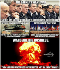 prefect: THE BANKERS WANT IWAR  SO THEY CAN LENDISSAT INTEREST TOGOVERNMENTS.ON BOTH SIDES  DEFENSE CONTRACTORS WANTWAR GOVERNMENTS WANT WAR  LLIBLIATO  SO THEY CAN SELLTHEIR MILITARY PRODUCTS SO THE BANKERS AND CORPORATIONS KEEP  TOGOVERNMENTS ONBOTHSIDES.  THEM EMPLOYED AND IN POWER.  WARSAREBIG BUSINESS.  The Free Thought  Prefect com  THEY AREMANUFACTURED BY THE ELITES, NOT BY ENEMY RIVALS