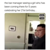 Lmaooo me as fuck: the bar manager seeing a girl who has  been coming there for 5 years  celebrating her 21st birthday..  NOw  THIS Lmaooo me as fuck
