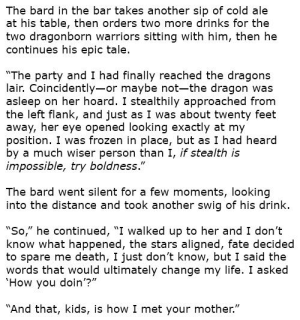 """The Bard's Tale: The bard in the bar takes another sip of cold ale  at his table, then orders two more drinks for the  two dragonborn warriors sitting with him, then he  continues his epic tale.  """"The party and I had finally reached the dragons  lair. Coincidently-or maybe not-the dragon was  asleep on her hoard. I stealthily approached from  the left flank, and just as I was about twenty feet  away, her eye opened looking exactly at my  position. I was frozen in place, but as I had heard  by a much wiser person than I, if stealth is  impossible, try boldness.""""  The bard went silent for a few moments, looking  into the distance and took another swig of his drink.  """"So,"""" he continued, """"I walked up to her and I don't  know what happened, the stars aligned, fate decided  to spare me death, I just don't know, but I said the  words that would ultimately change my life. I asked  'How you doin'?""""  """"And that, kids, is how I met your mother."""" The Bard's Tale"""