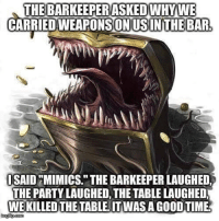 """Funny, Memes, and Party: THE BARKEEPERASKEDWHYWE  CARRIEDWEAPONSONUSINTHE BAR  SAID MIMICS."""" THE BARKEEPER LAUGHED,  THE PARTY LAUGHED, THE TABLE LAUGHED  WE KILLED THE TABLE. ITWAS A GOOD TIME Mimics scared the living hell out of me - FOLLOW @the_lone_survivor for more - - PS4 xboxone tlou Thelastofus fallout fallout4 competition competitive falloutmemes battlefield1 battlefield starwars battlefront game csgo counterstrike gaming videogames funny memes videogaming gamingmemes gamingpictures dankmemes recycling csgomemes cod"""