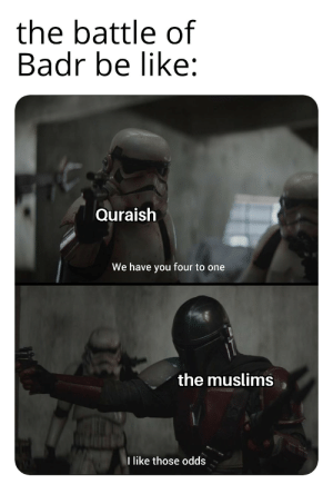 Be Like, History, and One: the battle of  Badr be like:  Quraish  We have you four to one  the muslims  I like those odds Not a repost i just fixed it