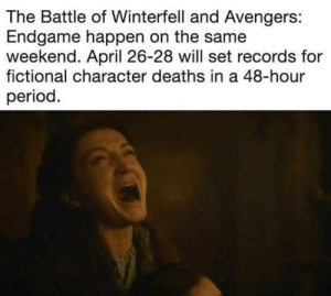 April 26: The Battle of Winterfell and Avengers:  Endgame happen on the same  weekend. April 26-28 will set records for  fictional character deaths in a 48-hour  period