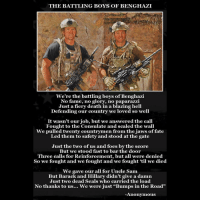 "Friends, Memes, and Militia: THE BATTLING BOYS OF BENGHAZI  We're the battling boys of Benghazi  No fame,  no glory, no paparazzi  Just a fiery death in a blazing hell  Defending our country we loved so well  It wasn't our job, but we answered the call  Fought to the Consulate and scaled the wall  We pulled twenty countrymen from the jaws of fate  Led them to safety and stood at the gate  Just the two of us and foes by the score  But we stood fast to bar the door  Three calls for Reinforcement, but all were denied  So we fought and we fought and we fought 'til we died  We gave our all for Uncle Sam  But Barack and Hillary didn't give a damn  Just two dead Seals who carried the load  No thanks to us... We were just ""Bumps in the Road""  Anonymous LINK INTHE BIO Get your very own here 👉 Shop.UncleSamsMisguidedChildren.Com Tag all your friends to follow @unclesamsmisguidedchildren Use code USMCnation10 on your first order for 10% off UncleSamsMisguidedChildren USMCNation USMC SecondAmendment Constitutionalist Veteran Capitalist HillaryForPrison CrookedHillary HillaryForGitmo WikiLeaks Trump2016 MakeAmericaGreatAgain Patriot 3percenter Militia Oathkeeper"