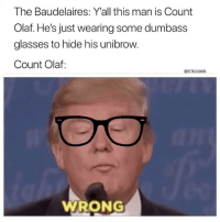 Books, Memes, and Glasses: The Baudelaires: Y'all this man is Count  Olaf. He's just wearing some dumbass  glasses to hide his unibrow.  Count Olaf:  @BETASALMON  WRONG I loved the books when I was a kid 😩 | 👉 @betasalmon for more