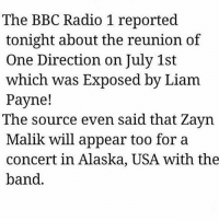 Memes, One Direction, and Radio: The BBC Radio 1 reported  tonight about the reunion of  One Direction on July 1st  which was Exposed by Liam  Payne!  The source even said that Zayn  Malik will appear too fora  concert in Alaska, USA with the  band WAIT WHST SI THIS TRUE