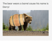 Bear: The bear wears a barrel cause his name is  Darryl